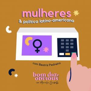 #52 / mulheres & política latino-americana, com Beatriz Pedreira