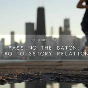 104. Passing the Baton: An Intro to 3Story Relationships