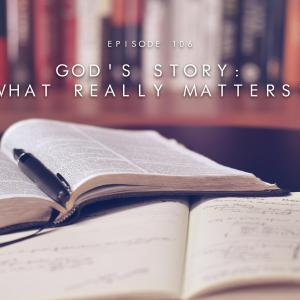 106. God's Story: What Really Matters?