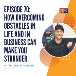 Episode 70: How Overcoming Obstacles in Life and in Business Can Make You Stronger with Jeremy Parker