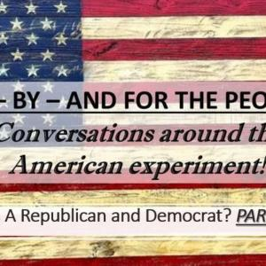 PART THREE: Who Are Republicans and Democrats! Of-By-and For the People!